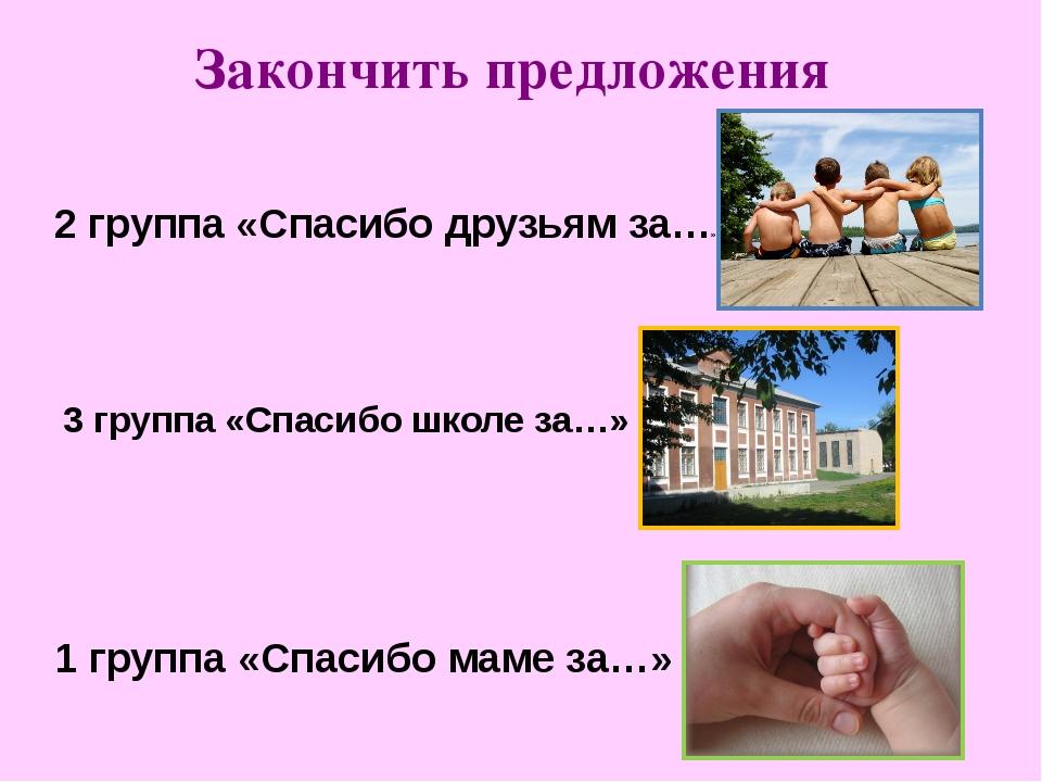 Закончить предложения 1 группа «Спасибо маме за…» 2 группа «Спасибо друзьям з...