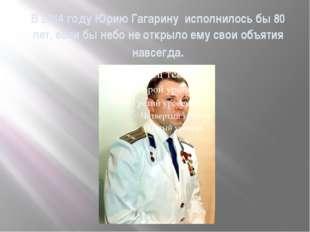 В 2014 году Юрию Гагарину исполнилось бы 80 лет, если бы небо не открыло ему