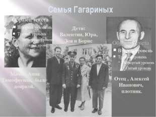 Семья Гагариных Отец , Алексей Иванович, плотник. Мама , Анна Тимофеевна, был