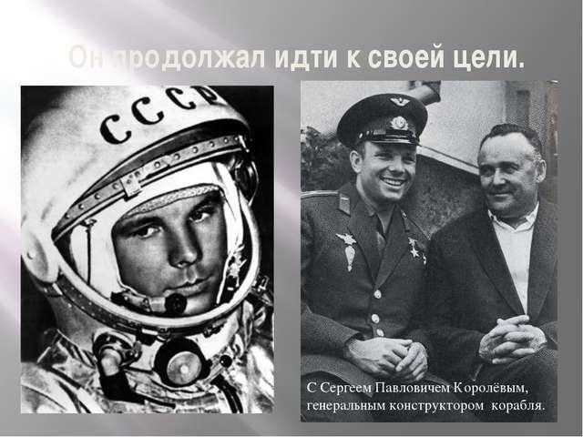 Он продолжал идти к своей цели. С Сергеем Павловичем Королёвым, генеральным к...