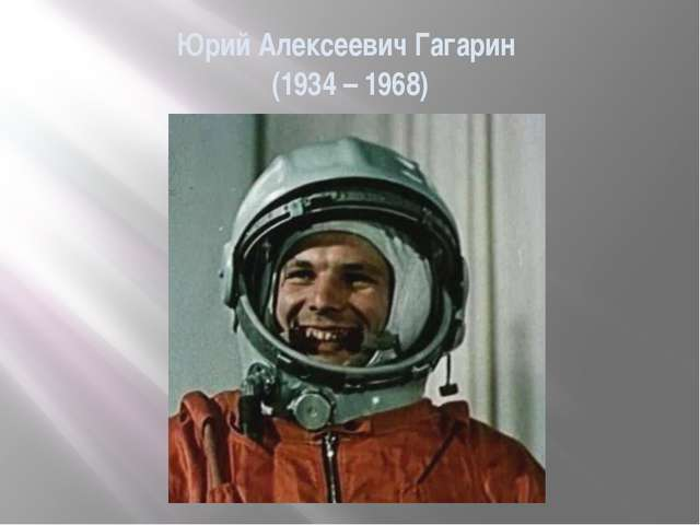 Юрий Алексеевич Гагарин (1934 – 1968)