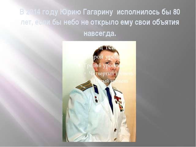 В 2014 году Юрию Гагарину исполнилось бы 80 лет, если бы небо не открыло ему...