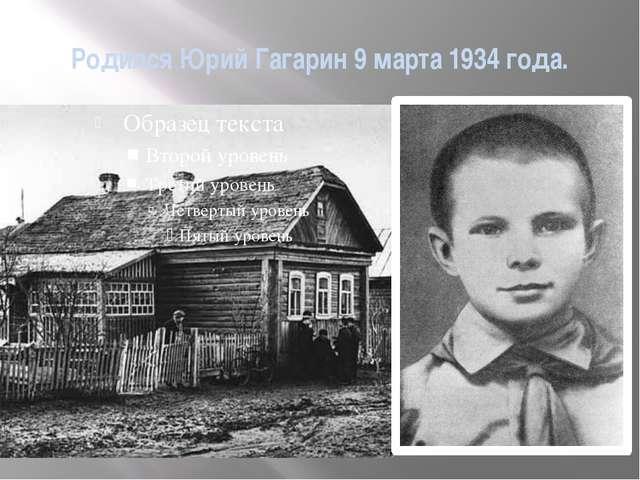 Родился Юрий Гагарин 9 марта 1934 года.