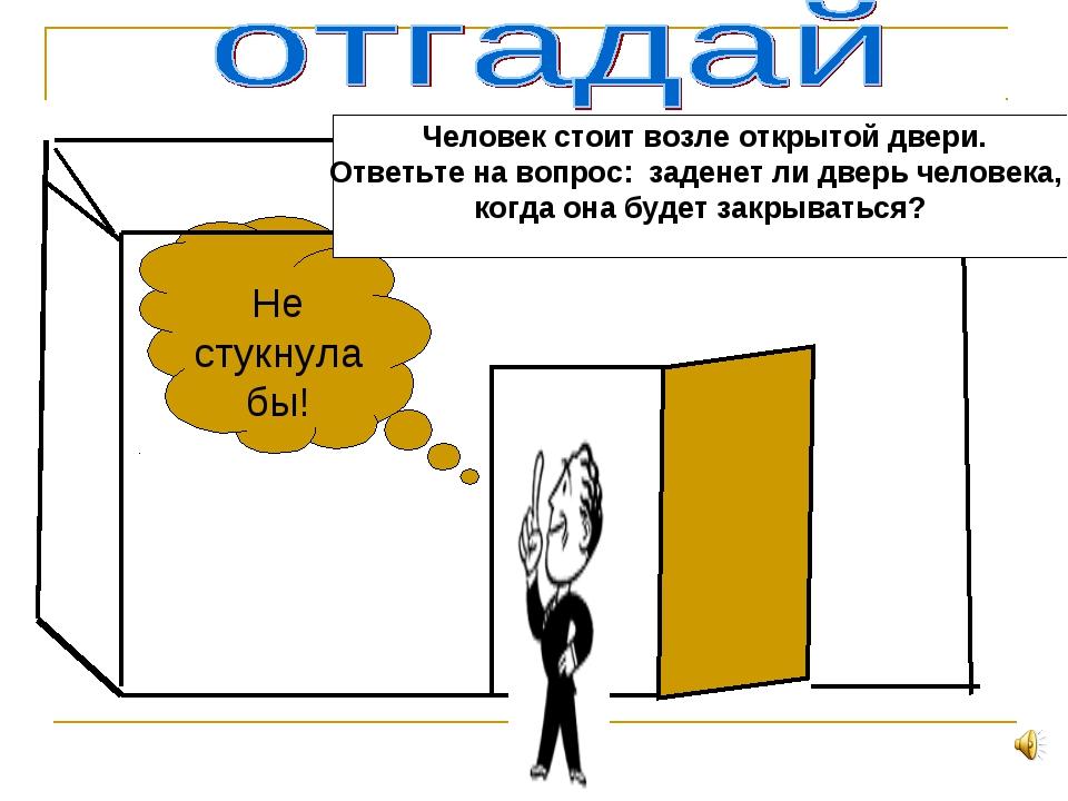 Не стукнула бы! Человек стоит возле открытой двери. Ответьте на вопрос: заде...