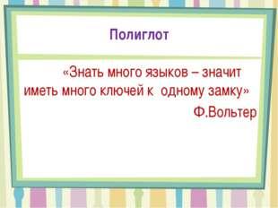 Полиглот «Знать много языков – значит иметь много ключей к одному замку» Ф.Во