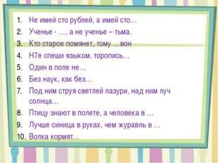 Не имей сто рублей, а имей сто… Ученье - …, а не ученье – тьма. Кто старое по