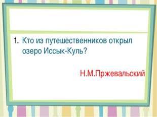 Кто из путешественников открыл озеро Иссык-Куль? Н.М.Пржевальский