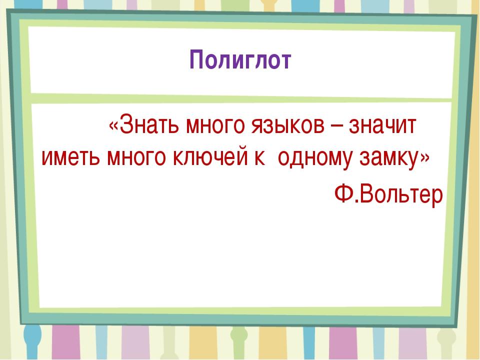 Полиглот «Знать много языков – значит иметь много ключей к одному замку» Ф.Во...