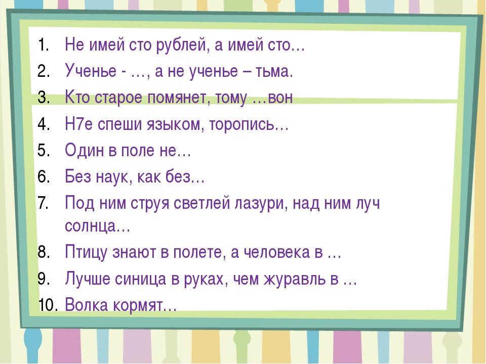 Не имей сто рублей, а имей сто… Ученье - …, а не ученье – тьма. Кто старое по...
