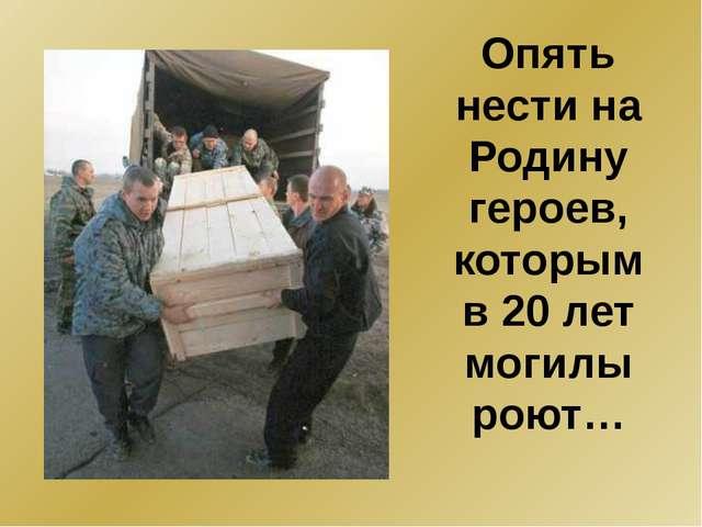 Опять нести на Родину героев, которым в 20 лет могилы роют…