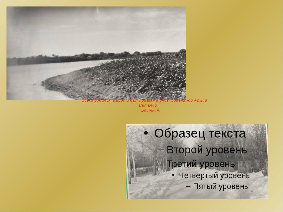 Здесь родился, вырос и был призван в ряды Советской Армии  Виталий Бриткин.
