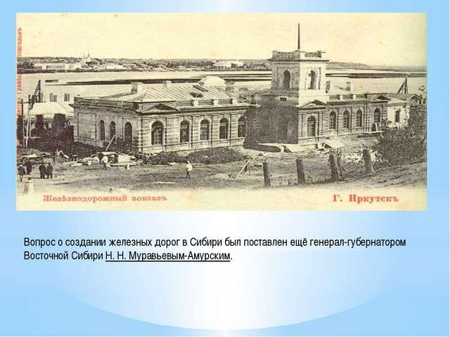 Вопрос о создании железных дорог в Сибири был поставлен ещё генерал-губернато...