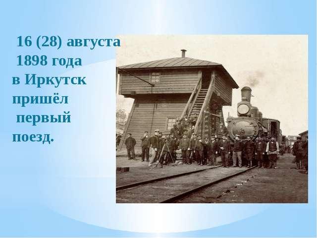 16(28)августа 1898 года в Иркутск пришёл первый поезд.