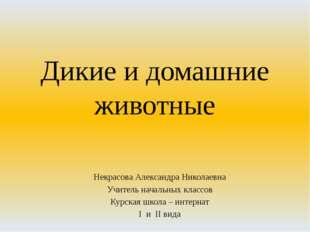 Дикие и домашние животные Некрасова Александра Николаевна Учитель начальных к