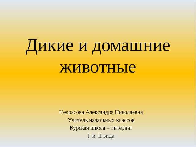 Дикие и домашние животные Некрасова Александра Николаевна Учитель начальных к...