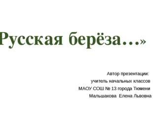 «Русская берёза…» Автор презентации: учитель начальных классов МАОУ СОШ № 13