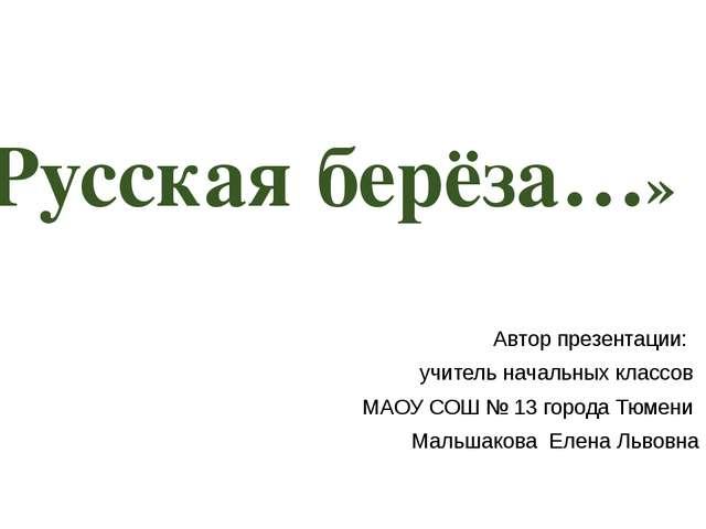 «Русская берёза…» Автор презентации: учитель начальных классов МАОУ СОШ № 13...