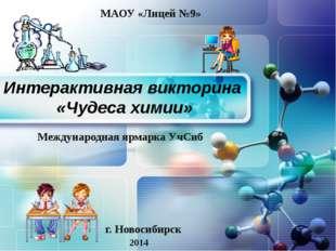 Интерактивная викторина «Чудеса химии» г. Новосибирск 2014 МАОУ «Лицей №9» Ме