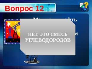 Можно ли нефть считать индивидуальным веществом? Вопрос 12 НЕТ, ЭТО СМЕСЬ УГЛ