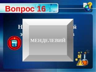 Назовите химический элемент, названый в честь великого русского химика Вопрос