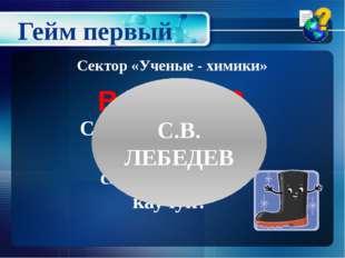 Советский ученый, получивший синтетический каучук? Сектор «Ученые - химики» В