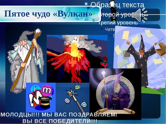 Пятое чудо «Вулкан» МОЛОДЦЫ!!! МЫ ВАС ПОЗДРАВЛЯЕМ! ВЫ ВСЕ ПОБЕДИТЕЛИ!!!