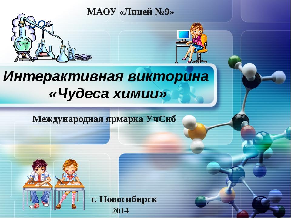 Интерактивная викторина «Чудеса химии» г. Новосибирск 2014 МАОУ «Лицей №9» Ме...