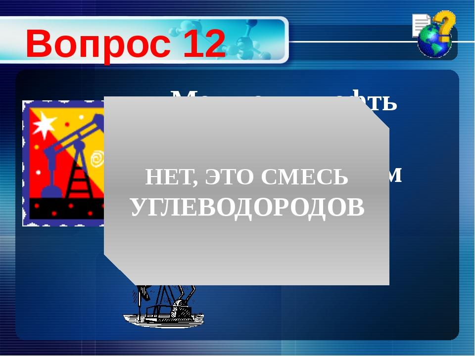 Можно ли нефть считать индивидуальным веществом? Вопрос 12 НЕТ, ЭТО СМЕСЬ УГЛ...