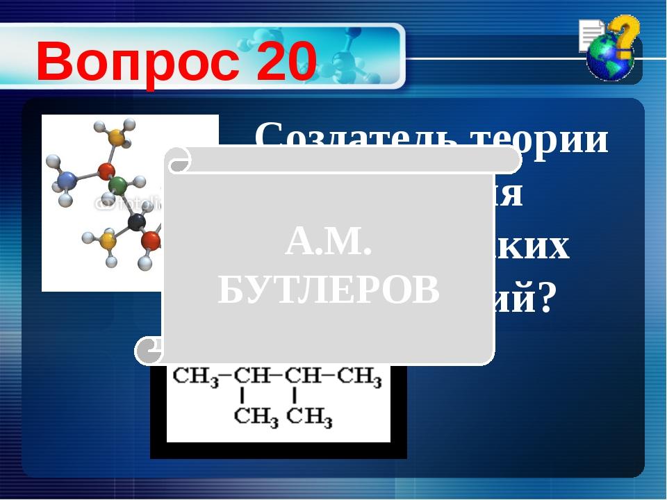 Создатель теории строения органических соединений? Вопрос 20 А.М. БУТЛЕРОВ