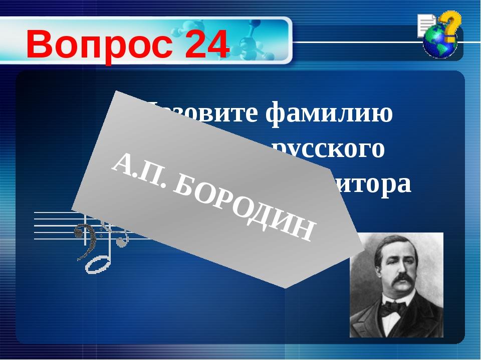 Назовите фамилию великого русского химика и композитора Вопрос 24 А.П. БОРОДИН