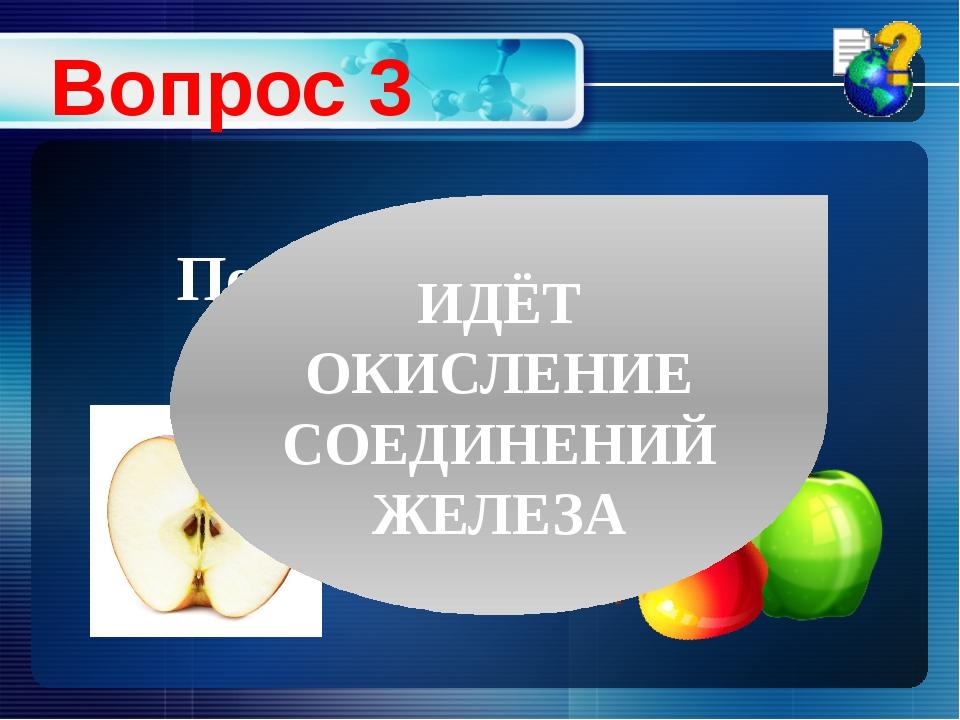 Вопрос 3 Почему свежий разрез яблока на воздухе буреет? ИДЁТ ОКИСЛЕНИЕ СОЕДИН...