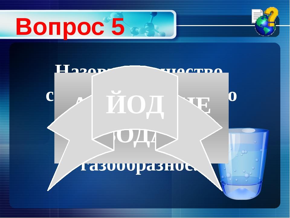 Вопрос 5 Назовите вещество, способное из твердого состояния сразу переходить...