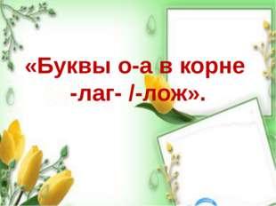 «Буквы о-а в корне -лаг- /-лож».
