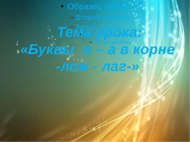 Тема урока: «Буквы о – а в корне -лож - лаг-»