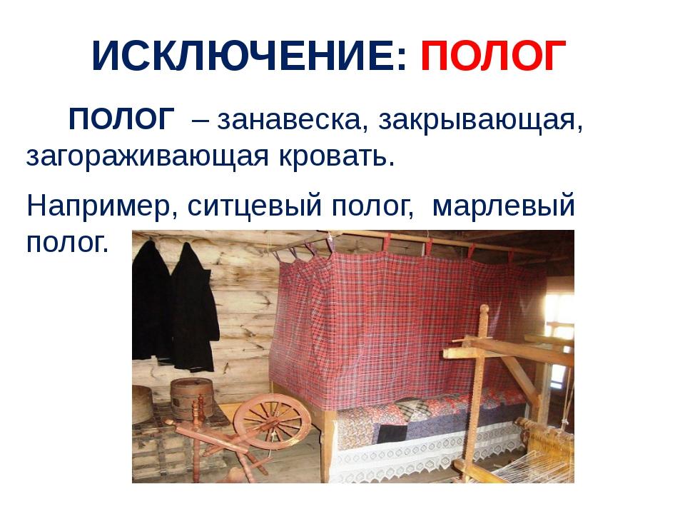 ПОЛОГ – занавеска, закрывающая, загораживающая кровать. Например, ситцевый п...