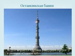 Останкинская башня Общая высота - 533 метра. На высоте 325-340 метров находит