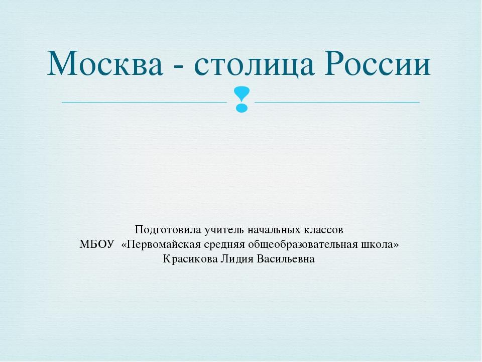 Москва - столица России Подготовила учитель начальных классов МБОУ «Первомайс...