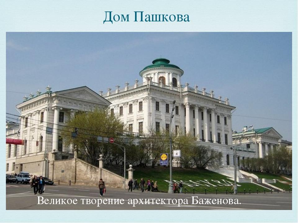 Дом Пашкова Великое творение архитектора Баженова. 
