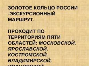 ЗОЛОТОЕ КОЛЬЦО РОССИИ -ЭКСКУРСИОННЫЙ МАРШРУТ. ПРОХОДИТ ПО ТЕРРИТОРИЯМ ПЯТИ ОБ
