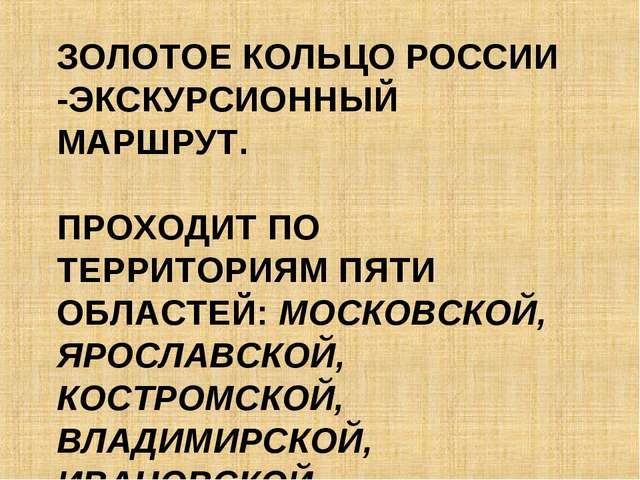 ЗОЛОТОЕ КОЛЬЦО РОССИИ -ЭКСКУРСИОННЫЙ МАРШРУТ. ПРОХОДИТ ПО ТЕРРИТОРИЯМ ПЯТИ ОБ...
