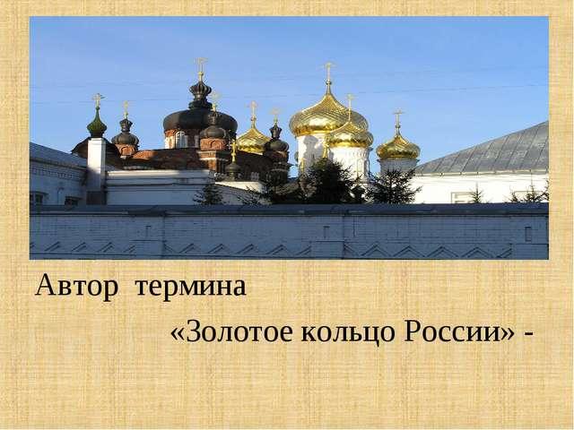 Автор термина «Золотое кольцо России» - литератор Юрий Бычков