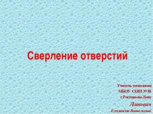 Сверление отверстий Учитель технологии МБОУ СОШ № 81 г.Ростова-на-Дону Липови