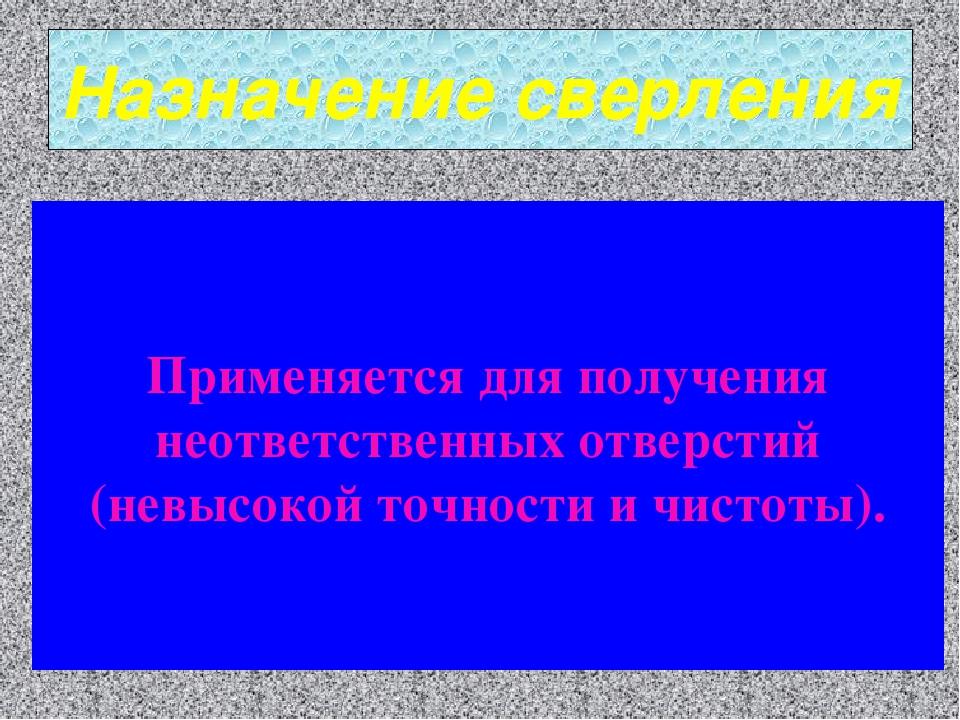 Назначение сверления Применяется для получения неответственных отверстий (нев...