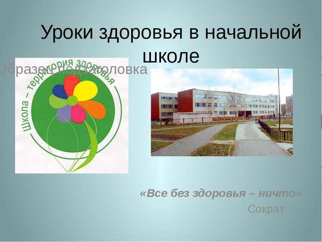 Уроки здоровья в начальной школе «Все без здоровья – ничто» Сократ