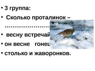 3 группа: Сколько проталинок – ……………………….. весну встречай. он весне гонец. ст