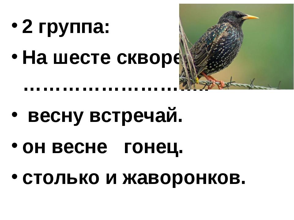 2 группа: На шесте скворец,……………………….. весну встречай. он весне гонец. стольк...