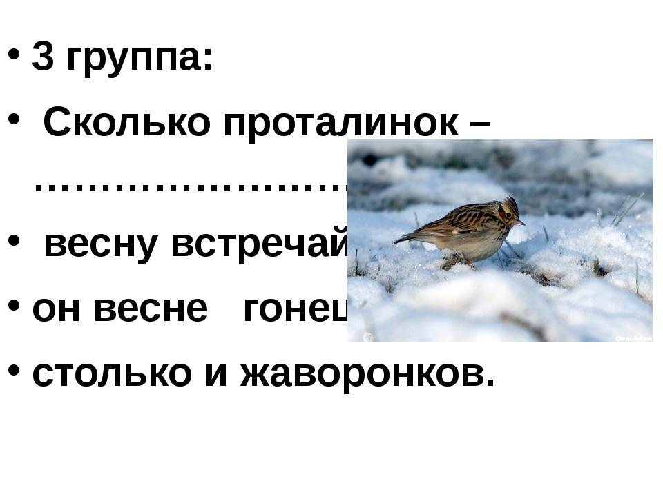 3 группа: Сколько проталинок – ……………………….. весну встречай. он весне гонец. ст...