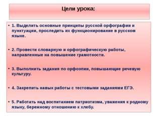 Цели урока: 1. Выделить основные принципы русской орфографии и пунктуации, пр