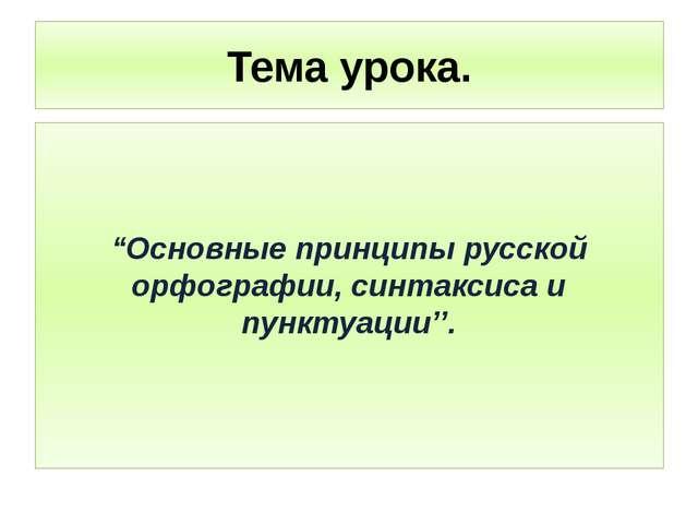 """Тема урока. """"Основные принципы русской орфографии, синтаксиса и пунктуaции''."""