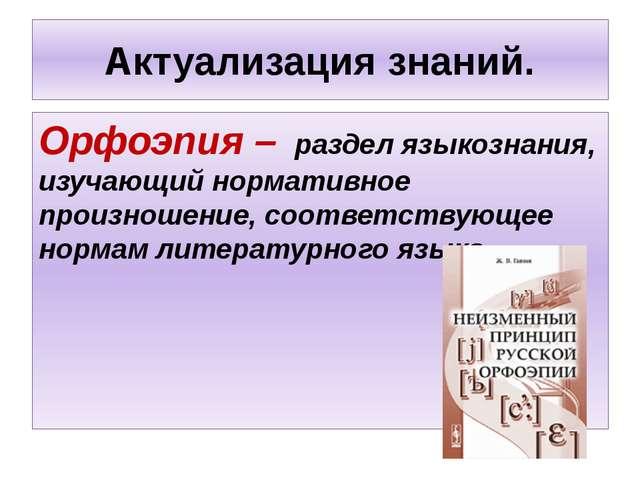 Актуализация знаний. Орфоэпия – раздел языкознания, изучающий нормативное про...